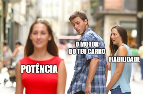 Meme: Potência. O motor do teu carro. Fiabilidade
